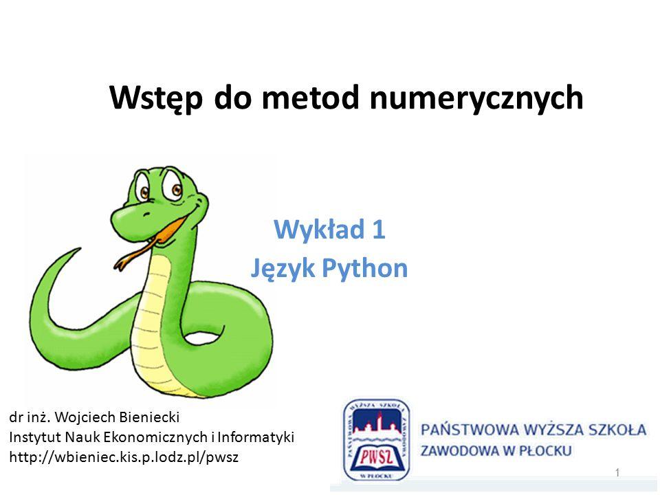 Wstęp do metod numerycznych Wykład 1 Język Python dr inż. Wojciech Bieniecki Instytut Nauk Ekonomicznych i Informatyki http://wbieniec.kis.p.lodz.pl/p