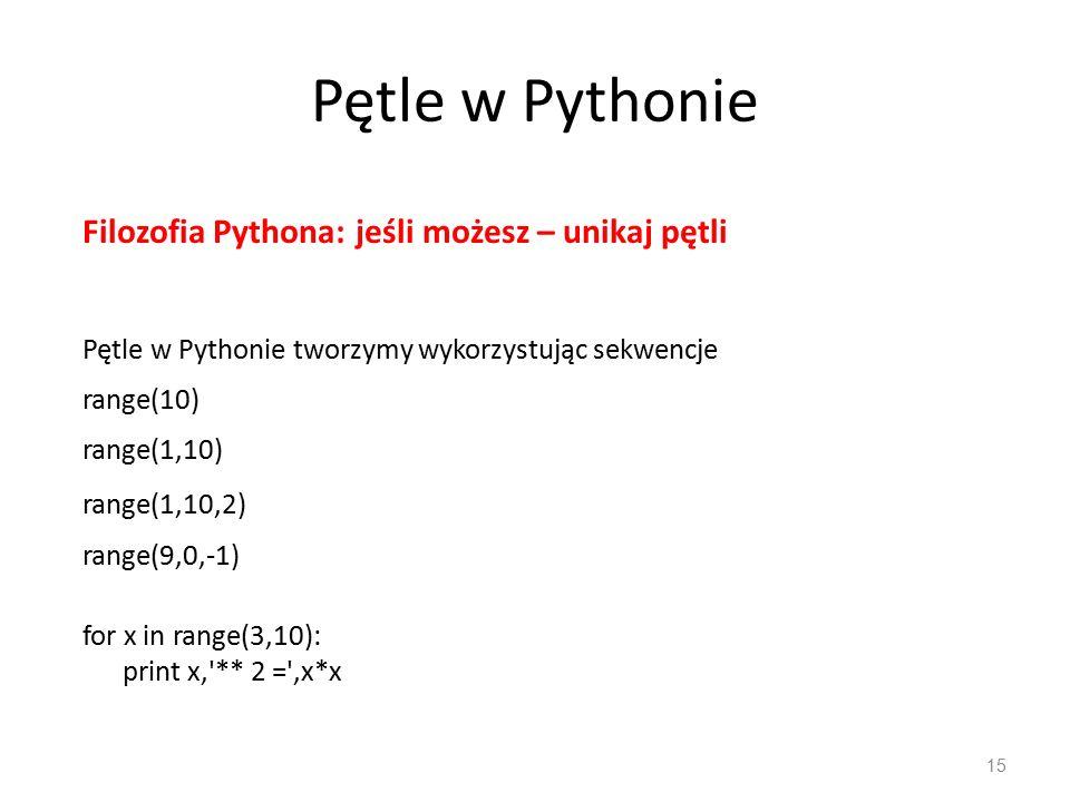 Pętle w Pythonie 15 Pętle w Pythonie tworzymy wykorzystując sekwencje range(10) for x in range(3,10): print x, ** 2 = ,x*x range(1,10) range(1,10,2) range(9,0,-1) Filozofia Pythona: jeśli możesz – unikaj pętli