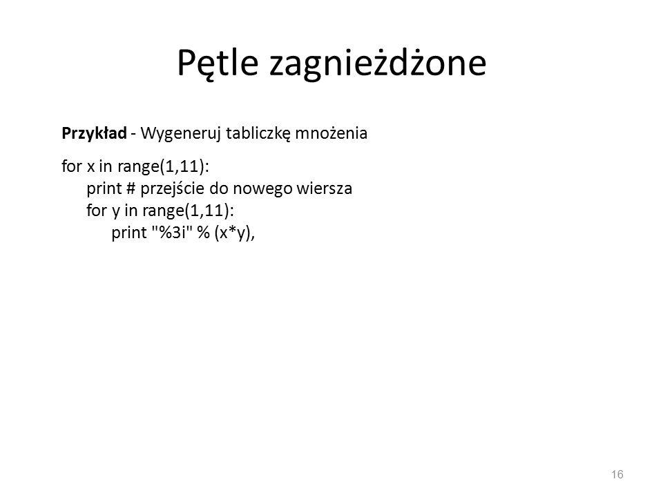 Pętle zagnieżdżone 16 Przykład - Wygeneruj tabliczkę mnożenia for x in range(1,11): print # przejście do nowego wiersza for y in range(1,11): print %3i % (x*y),