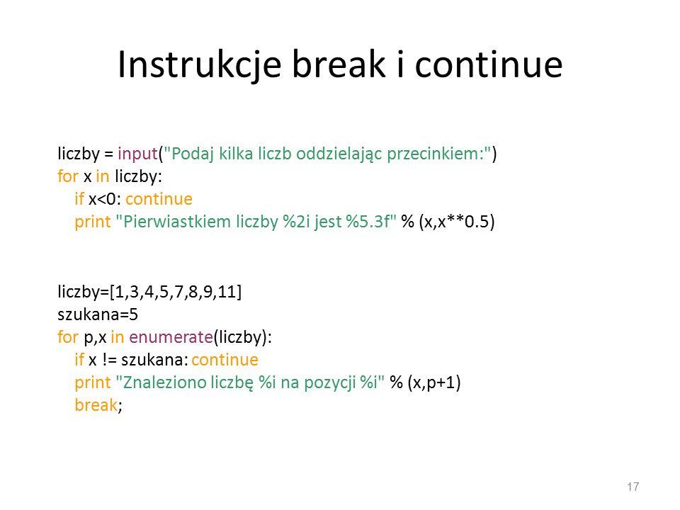 Instrukcje break i continue 17 liczby = input( Podaj kilka liczb oddzielając przecinkiem: ) for x in liczby: if x<0: continue print Pierwiastkiem liczby %2i jest %5.3f % (x,x**0.5) liczby=[1,3,4,5,7,8,9,11] szukana=5 for p,x in enumerate(liczby): if x != szukana: continue print Znaleziono liczbę %i na pozycji %i % (x,p+1) break;