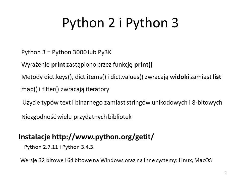 Python 2 i Python 3 2 Python 3 = Python 3000 lub Py3K Wyrażenie print zastąpiono przez funkcję print() Metody dict.keys(), dict.items() i dict.values() zwracają widoki zamiast list map() i filter() zwracają iteratory Użycie typów text i binarnego zamiast stringów unikodowych i 8-bitowych Niezgodność wielu przydatnych bibliotek Instalacje http://www.python.org/getit/ Python 2.7.11 i Python 3.4.3.
