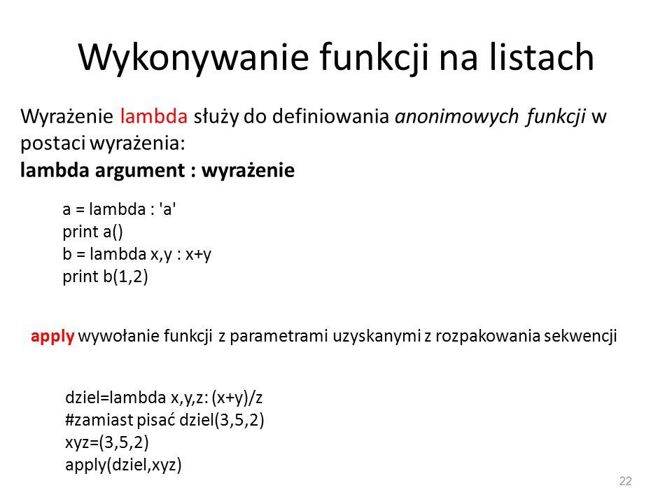 22 apply wywołanie funkcji z parametrami uzyskanymi z rozpakowania sekwencji Wyrażenie lambda służy do definiowania anonimowych funkcji w postaci wyrażenia: lambda argument : wyrażenie a = lambda : a print a() b = lambda x,y : x+y print b(1,2) dziel=lambda x,y,z: (x+y)/z #zamiast pisać dziel(3,5,2) xyz=(3,5,2) apply(dziel,xyz) Wykonywanie funkcji na listach