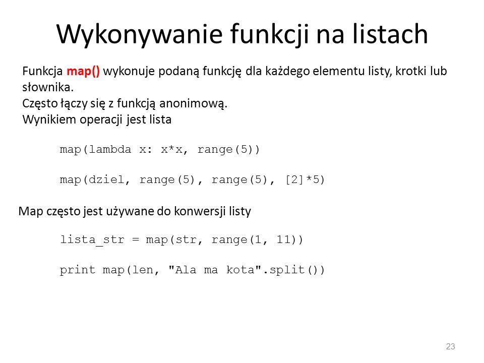 23 Funkcja map() wykonuje podaną funkcję dla każdego elementu listy, krotki lub słownika. Często łączy się z funkcją anonimową. Wynikiem operacji jest