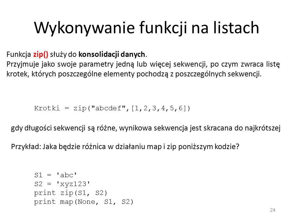 Wykonywanie funkcji na listach 24 Funkcja zip() służy do konsolidacji danych. Przyjmuje jako swoje parametry jedną lub więcej sekwencji, po czym zwrac