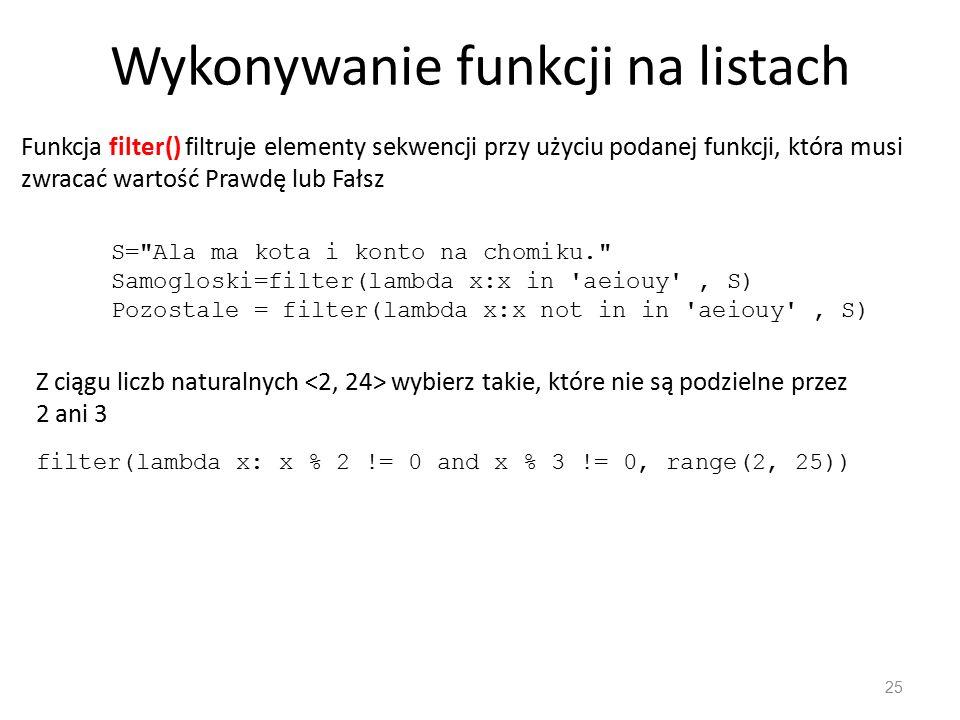 Wykonywanie funkcji na listach 25 Funkcja filter() filtruje elementy sekwencji przy użyciu podanej funkcji, która musi zwracać wartość Prawdę lub Fałsz S= Ala ma kota i konto na chomiku. Samogloski=filter(lambda x:x in aeiouy , S) Pozostale = filter(lambda x:x not in in aeiouy , S) Z ciągu liczb naturalnych wybierz takie, które nie są podzielne przez 2 ani 3 filter(lambda x: x % 2 != 0 and x % 3 != 0, range(2, 25))