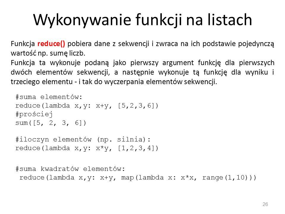 Wykonywanie funkcji na listach 26 Funkcja reduce() pobiera dane z sekwencji i zwraca na ich podstawie pojedynczą wartość np. sumę liczb. Funkcja ta wy