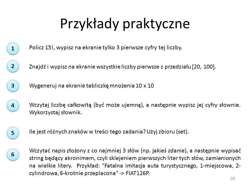 Przykłady praktyczne 28 Policz 15!, wypisz na ekranie tylko 3 pierwsze cyfry tej liczby. Znajdź i wypisz na ekranie wszystkie liczby pierwsze z przedz