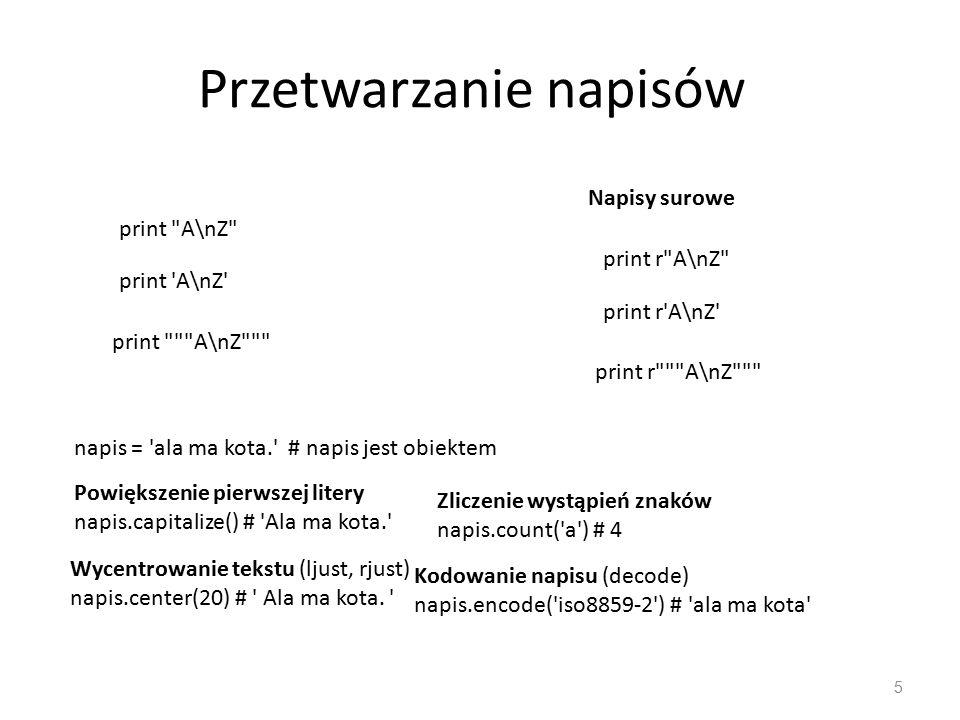 Przetwarzanie napisów 5 print A\nZ print A\nZ print A\nZ Napisy surowe print r A\nZ print r A\nZ print r A\nZ napis = ala ma kota. # napis jest obiektem Powiększenie pierwszej litery napis.capitalize() # Ala ma kota. Wycentrowanie tekstu (ljust, rjust) napis.center(20) # Ala ma kota.