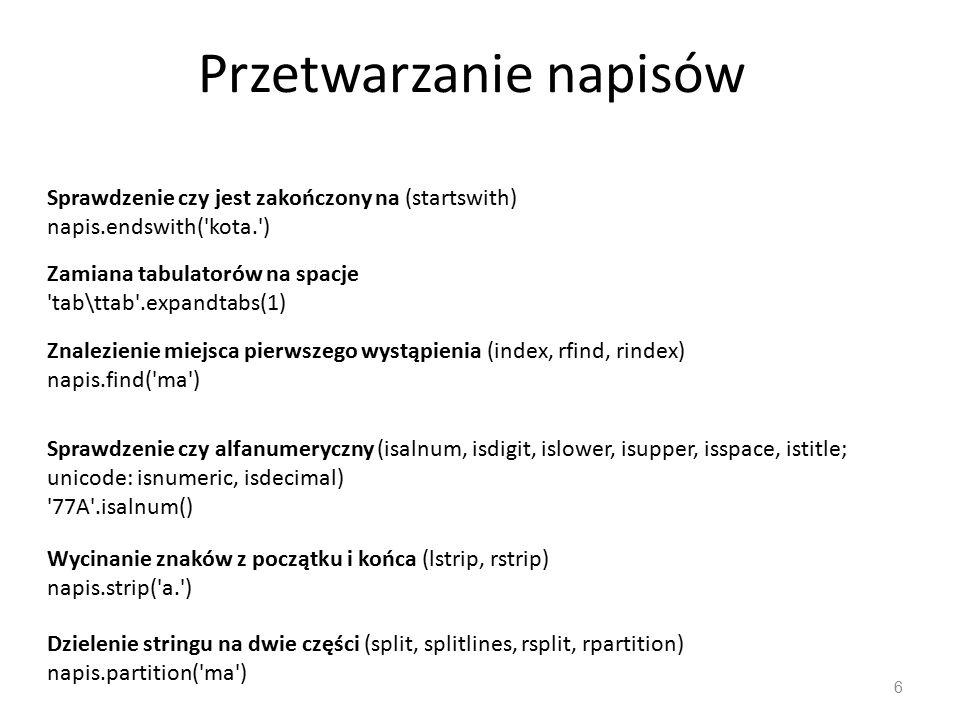 Przetwarzanie napisów 6 Sprawdzenie czy jest zakończony na (startswith) napis.endswith( kota. ) Zamiana tabulatorów na spacje tab\ttab .expandtabs(1) Znalezienie miejsca pierwszego wystąpienia (index, rfind, rindex) napis.find( ma ) Sprawdzenie czy alfanumeryczny (isalnum, isdigit, islower, isupper, isspace, istitle; unicode: isnumeric, isdecimal) 77A .isalnum() Wycinanie znaków z początku i końca (lstrip, rstrip) napis.strip( a. ) Dzielenie stringu na dwie części (split, splitlines, rsplit, rpartition) napis.partition( ma )