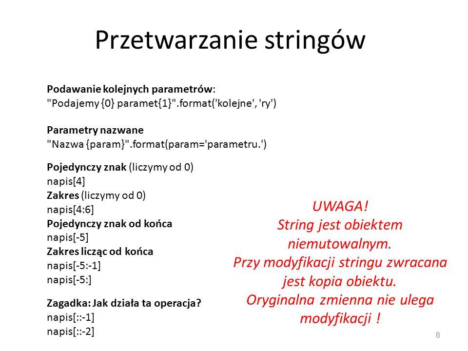Przetwarzanie stringów 8 Podawanie kolejnych parametrów: Podajemy {0} paramet{1} .format( kolejne , ry ) Parametry nazwane Nazwa {param} .format(param= parametru. ) Pojedynczy znak (liczymy od 0) napis[4] Zakres (liczymy od 0) napis[4:6] Pojedynczy znak od końca napis[-5] Zakres licząc od końca napis[-5:-1] napis[-5:] UWAGA.