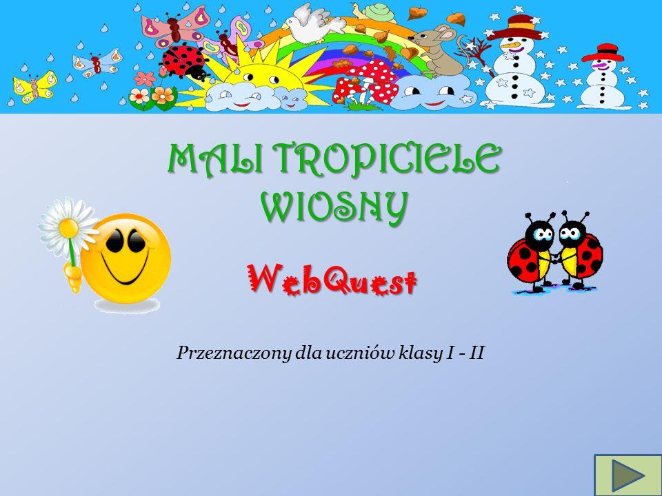 MALI TROPICIELE WIOSNY WebQuest Przeznaczony dla uczniów klasy I - II