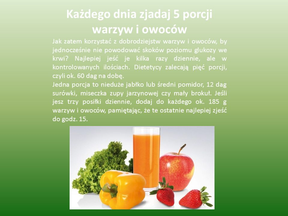 Każdego dnia zjadaj 5 porcji warzyw i owoców Jak zatem korzystać z dobrodziejstw warzyw i owoców, by jednocześnie nie powodować skoków poziomu glukozy we krwi.