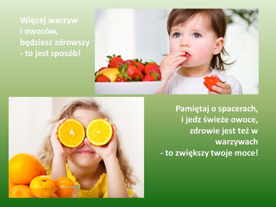 Więcej warzyw i owoców, będziesz zdrowszy - to jest sposób! Pamiętaj o spacerach, i jedz świeże owoce, zdrowie jest też w warzywach - to zwiększy twoj