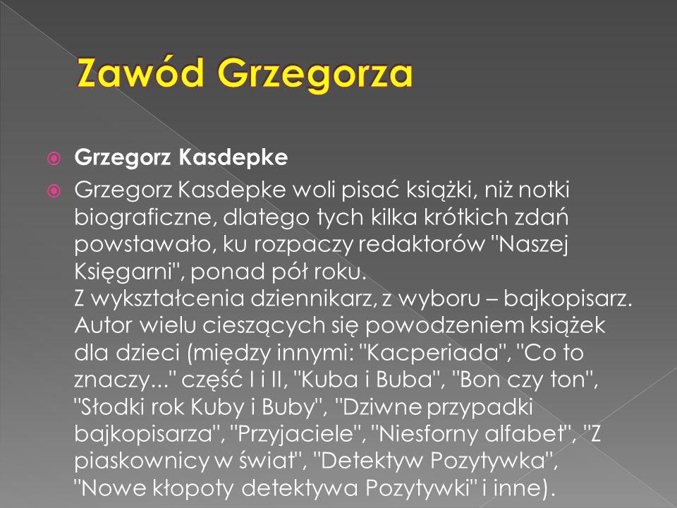  Grzegorz Kasdepke  Grzegorz Kasdepke woli pisać książki, niż notki biograficzne, dlatego tych kilka krótkich zdań powstawało, ku rozpaczy redaktorów Naszej Księgarni , ponad pół roku.
