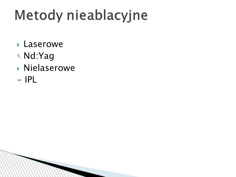  Laserowe  Nd:Yag  Nielaserowe - IPL Metody nieablacyjne