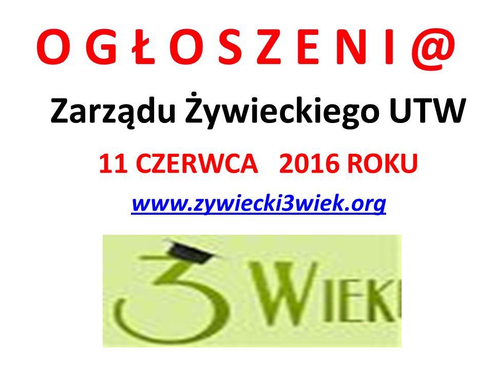 Zarządu Żywieckiego UTW 11 CZERWCA 2016 ROKU www.zywiecki3wiek.org