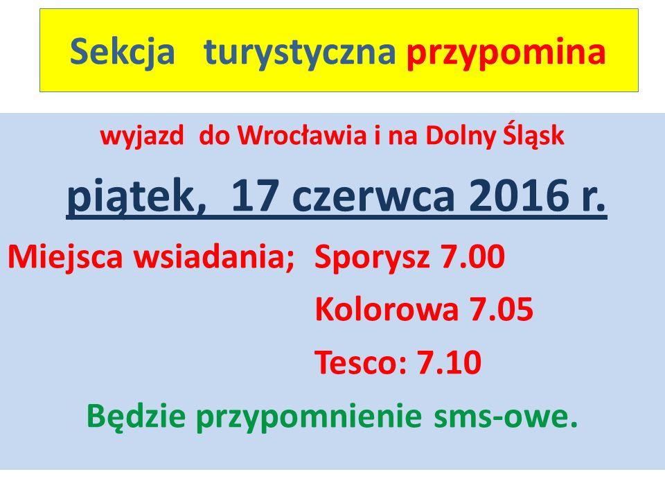 Sekcja turystyczna przypomina wyjazd do Wrocławia i na Dolny Śląsk piątek, 17 czerwca 2016 r. Miejsca wsiadania; Sporysz 7.00 Kolorowa 7.05 Tesco: 7.1
