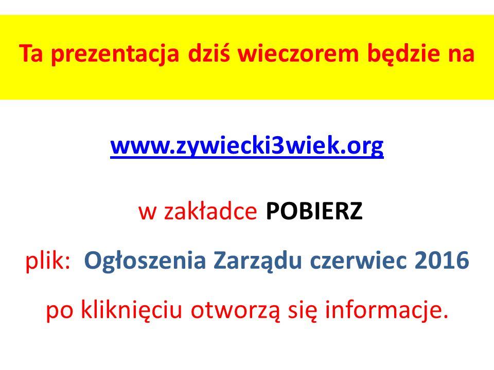 Ta prezentacja dziś wieczorem będzie na www.zywiecki3wiek.org w zakładce POBIERZ plik: Ogłoszenia Zarządu czerwiec 2016 po kliknięciu otworzą się info