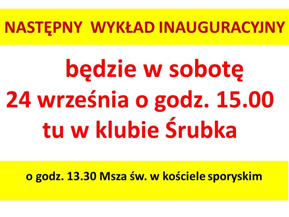 NASTĘPNY WYKŁAD INAUGURACYJNY o godz. 13.30 Msza św. w kościele sporyskim będzie w sobotę 24 września o godz. 15.00 tu w klubie Śrubka
