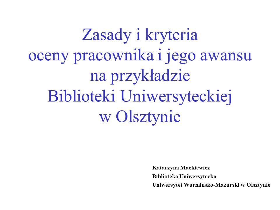 Zasady i kryteria oceny pracownika i jego awansu na przykładzie Biblioteki Uniwersyteckiej w Olsztynie Katarzyna Maćkiewicz Biblioteka Uniwersytecka Uniwersytet Warmińsko-Mazurski w Olsztynie