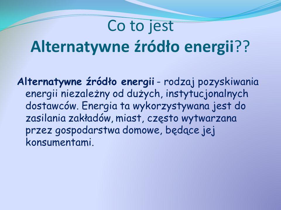 Co to jest Alternatywne źródło energii?? Alternatywne źródło energii - rodzaj pozyskiwania energii niezależny od dużych, instytucjonalnych dostawców.
