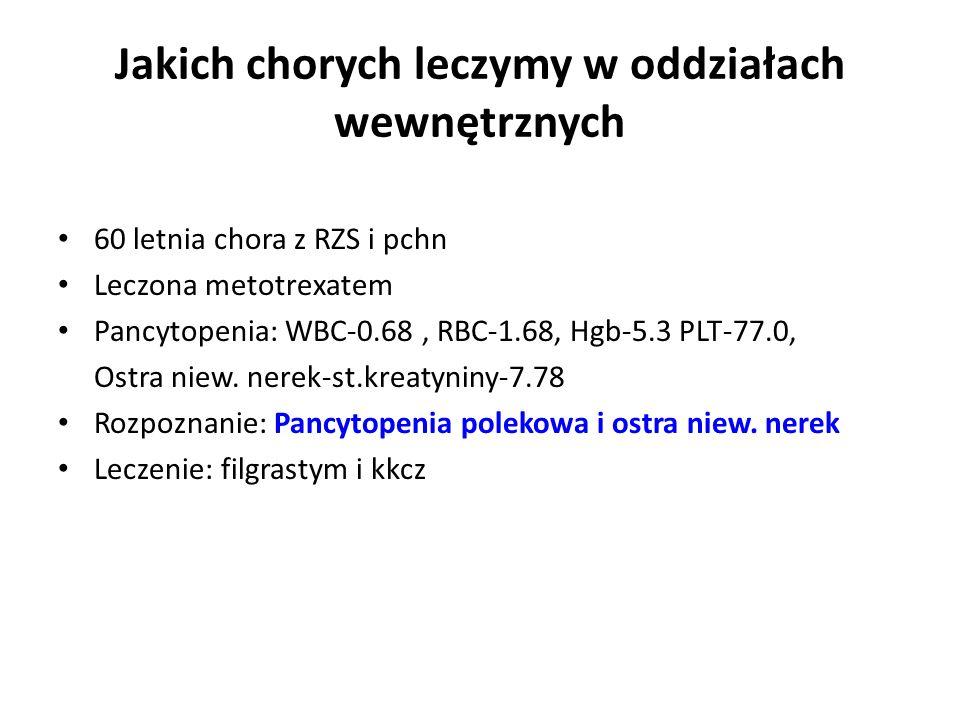 Jakich chorych leczymy w oddziałach wewnętrznych 60 letnia chora z RZS i pchn Leczona metotrexatem Pancytopenia: WBC-0.68, RBC-1.68, Hgb-5.3 PLT-77.0, Ostra niew.
