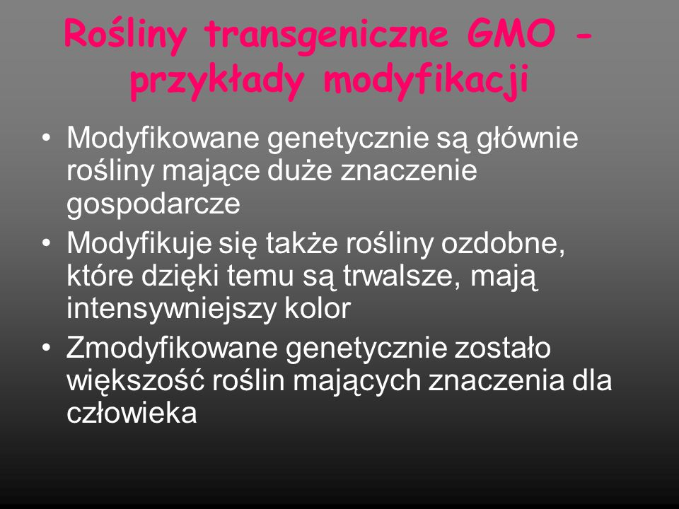 Modyfikacje roślin - typy Odporność na herbicydy - chemiczne środki ochrony roślin, środki chwastobójcze Odporność na choroby powodowane przez grzyby, wirusy, bakterie Poprawa cech jakościowych oraz uzytkowych roślin Odporność na niekorzystne warunki środowiska Odporność na szkodniki