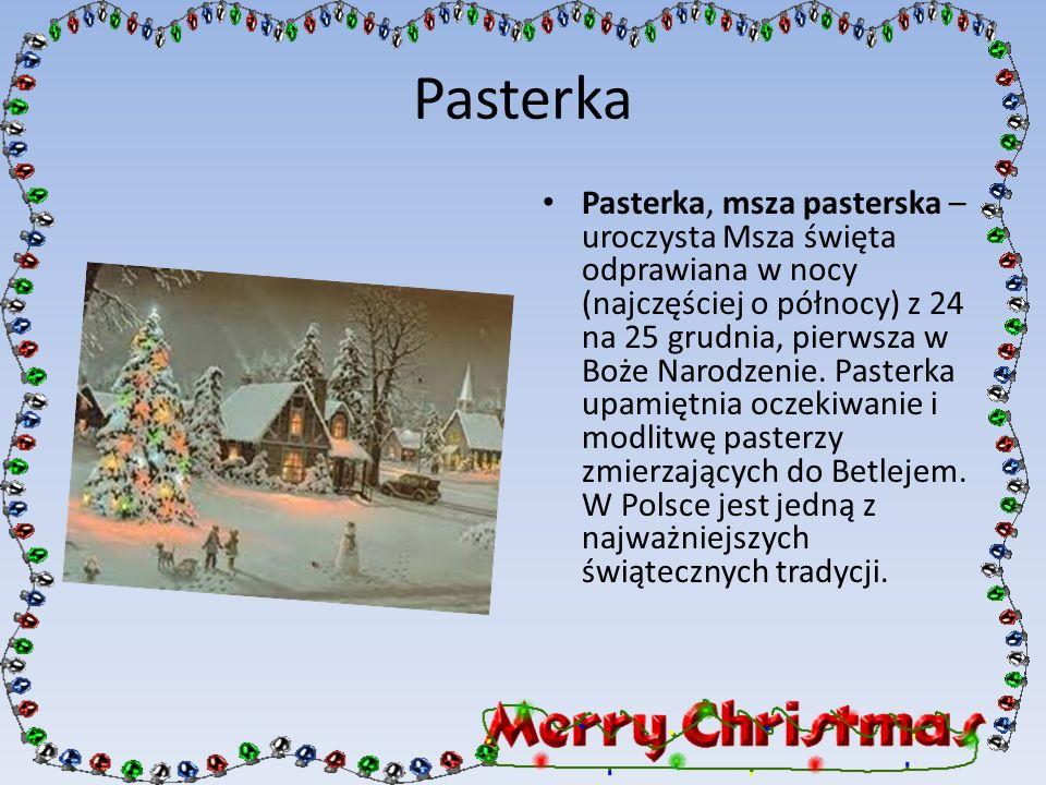 Pasterka Pasterka, msza pasterska – uroczysta Msza święta odprawiana w nocy (najczęściej o północy) z 24 na 25 grudnia, pierwsza w Boże Narodzenie. Pa