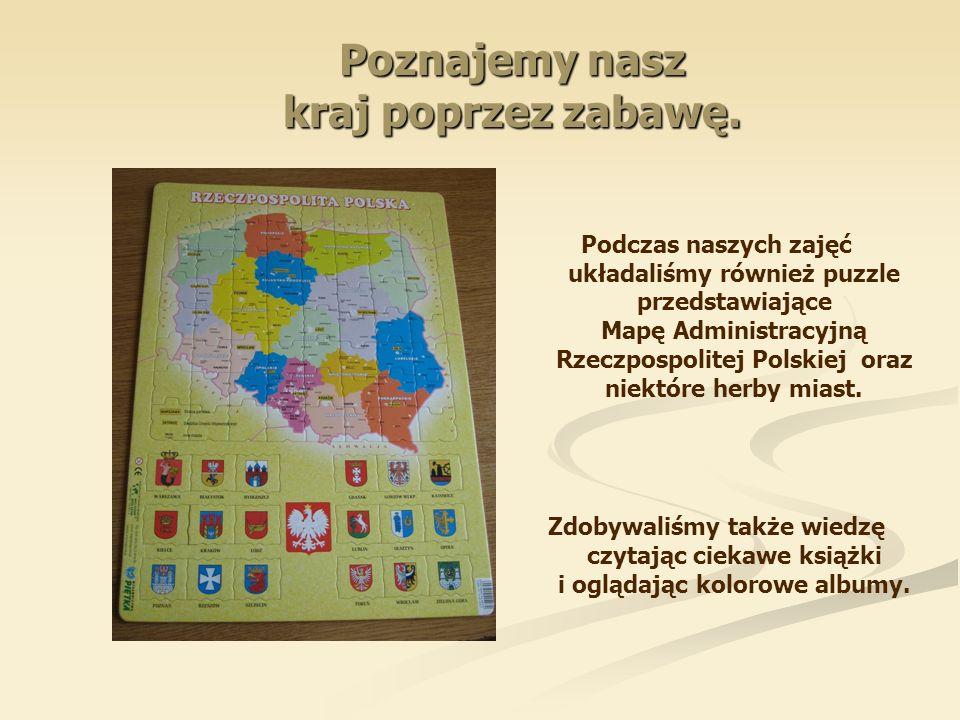 Poznajemy nasz kraj poprzez zabawę. Podczas naszych zajęć układaliśmy również puzzle przedstawiające Mapę Administracyjną Rzeczpospolitej Polskiej ora
