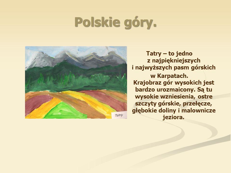 Polskie góry. Tatry – to jedno z najpiękniejszych i najwyższych pasm górskich w Karpatach. Krajobraz gór wysokich jest bardzo urozmaicony. Są tu wysok