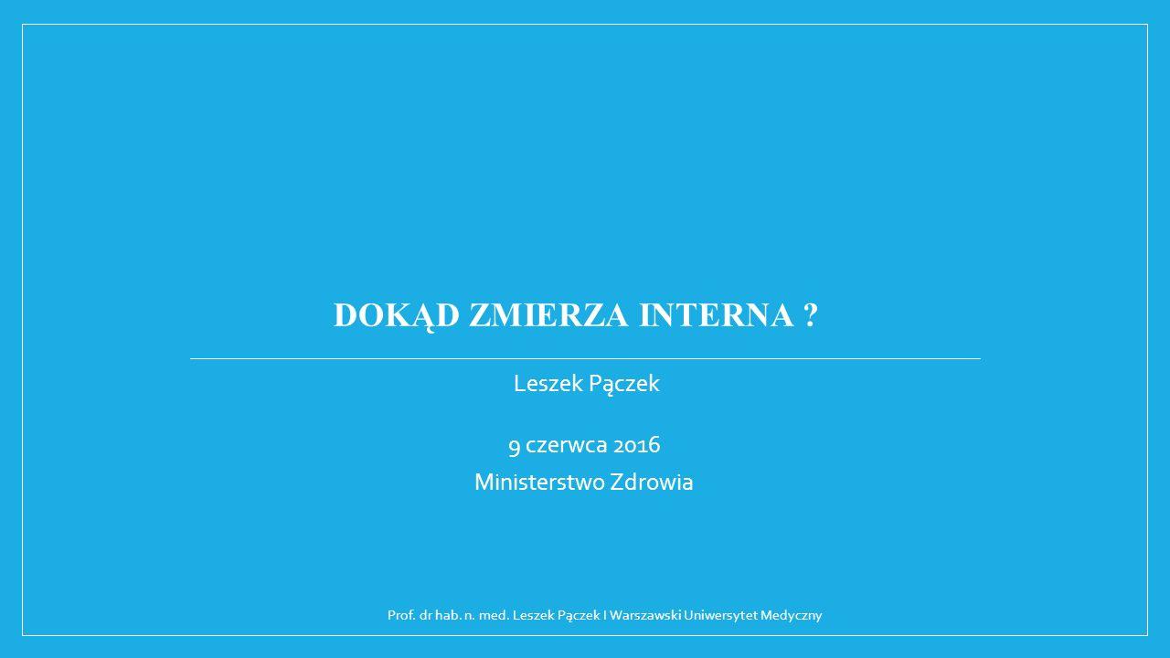 DOKĄD ZMIERZA INTERNA . Leszek Pączek 9 czerwca 2016 Ministerstwo Zdrowia Prof.