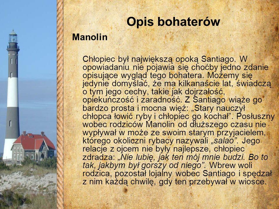 Opis bohaterów Manolin Chłopiec był największą opoką Santiago. W opowiadaniu nie pojawia się choćby jedno zdanie opisujące wygląd tego bohatera. Możem