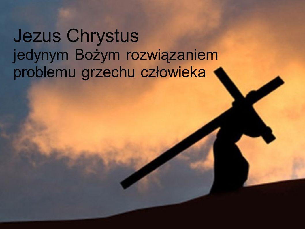 Jezus Chrystus jedynym Bożym rozwiązaniem problemu grzechu człowieka