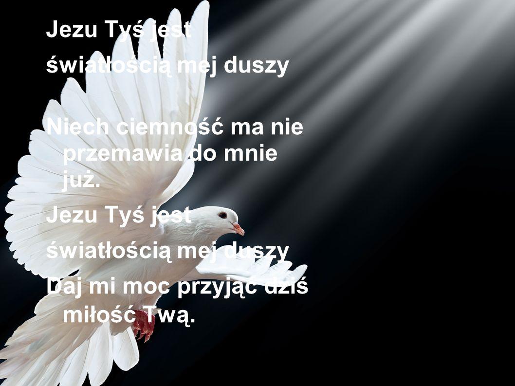 Jezu Tyś jest światłością mej duszy Niech ciemność ma nie przemawia do mnie już. Jezu Tyś jest światłością mej duszy Daj mi moc przyjąć dziś miłość Tw