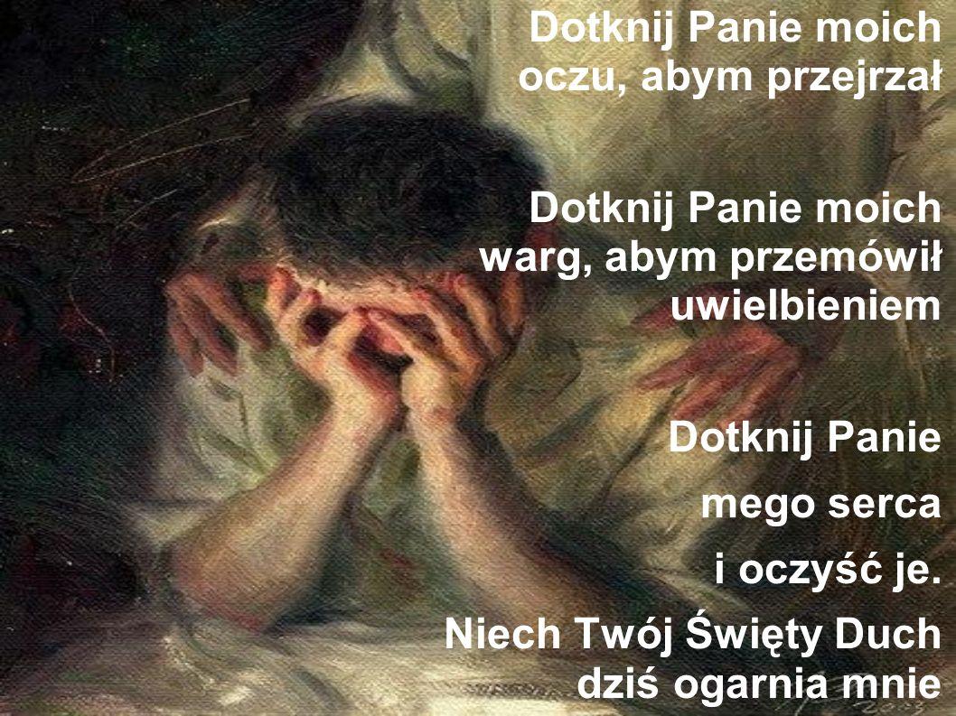 Dotknij Panie moich oczu, abym przejrzał Dotknij Panie moich warg, abym przemówił uwielbieniem Dotknij Panie mego serca i oczyść je.