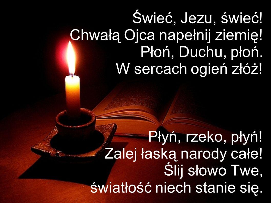 Świeć, Jezu, świeć! Chwałą Ojca napełnij ziemię! Płoń, Duchu, płoń. W sercach ogień złóż! Płyń, rzeko, płyń! Zalej łaską narody całe! Ślij słowo Twe,
