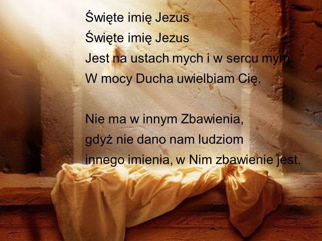 Święte imię Jezus Jest na ustach mych i w sercu mym. W mocy Ducha uwielbiam Cię. Nie ma w innym Zbawienia, gdyż nie dano nam ludziom innego imienia, w