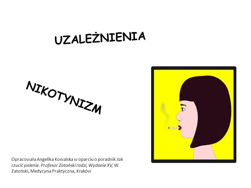 UZALEŻNIENIA NIKOTYNIZM Opracowała Angelika Kowalska w oparciu o poradnik Jak rzucić palenie. Profesor Zatoński radzi, Wydanie XV, W. Zatoński, Medycy
