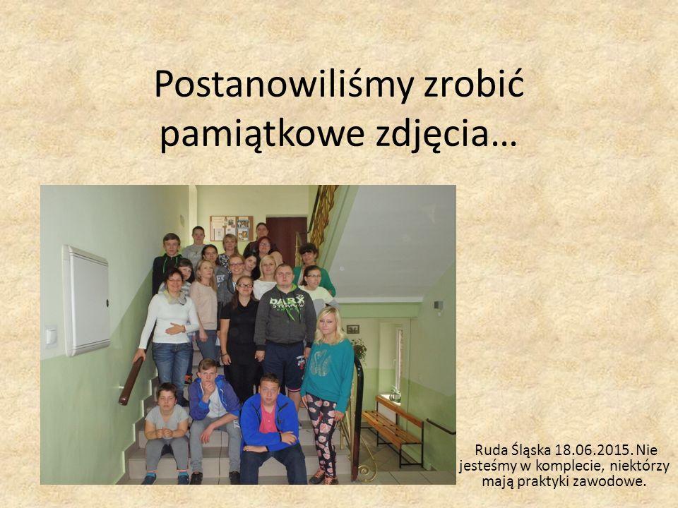Postanowiliśmy zrobić pamiątkowe zdjęcia… Ruda Śląska 18.06.2015. Nie jesteśmy w komplecie, niektórzy mają praktyki zawodowe.