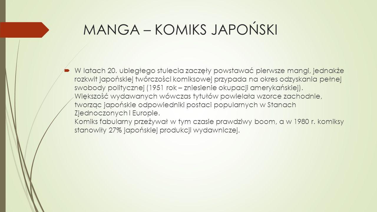 MANGA – KOMIKS JAPOŃSKI  W latach 20. ubiegłego stulecia zaczęły powstawać pierwsze mangi, jednakże rozkwit japońskiej twórczości komiksowej przypada