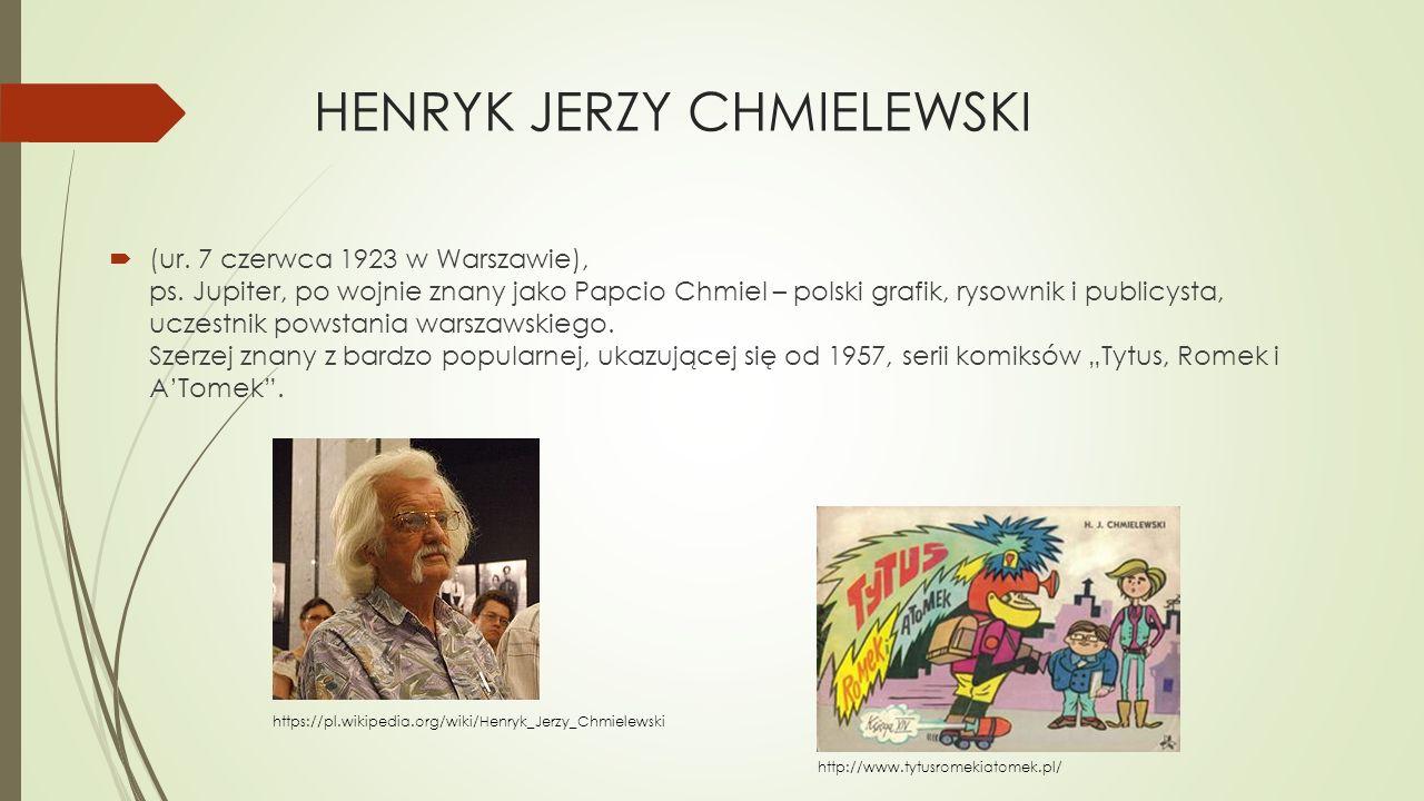 HENRYK JERZY CHMIELEWSKI  (ur. 7 czerwca 1923 w Warszawie), ps. Jupiter, po wojnie znany jako Papcio Chmiel – polski grafik, rysownik i publicysta, u