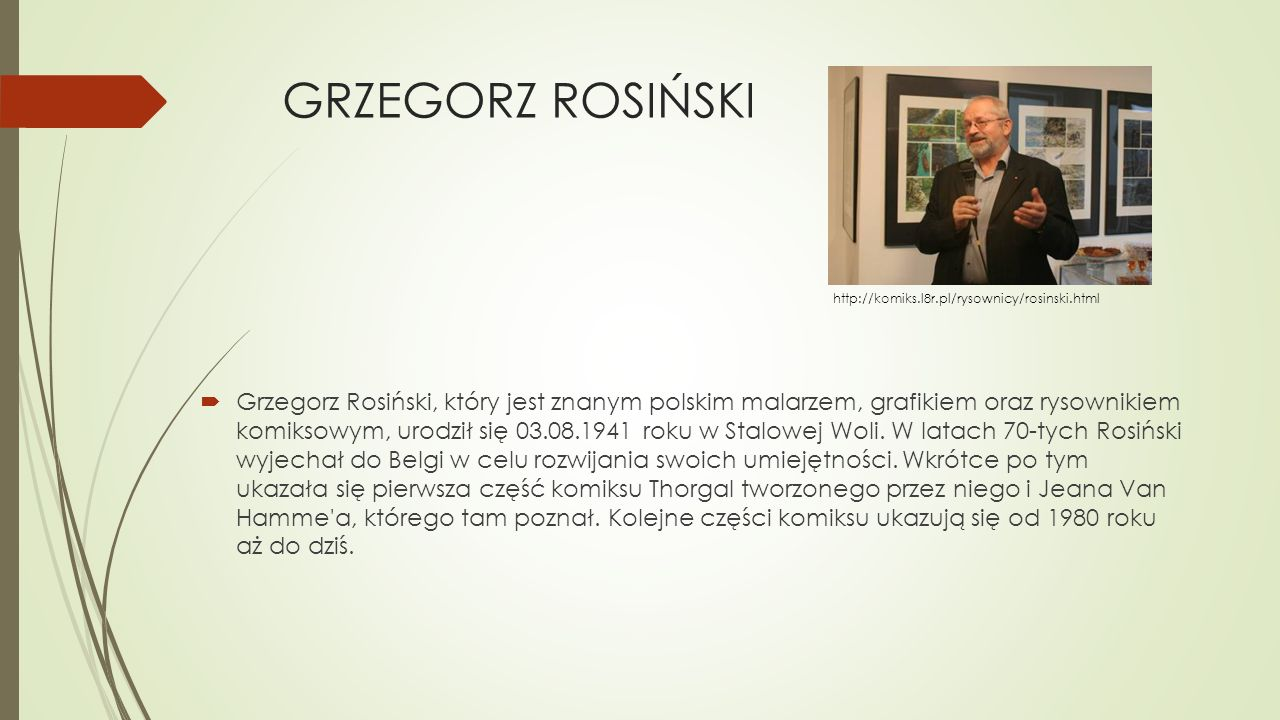 GRZEGORZ ROSIŃSKI  Grzegorz Rosiński, który jest znanym polskim malarzem, grafikiem oraz rysownikiem komiksowym, urodził się 03.08.1941 roku w Stalow