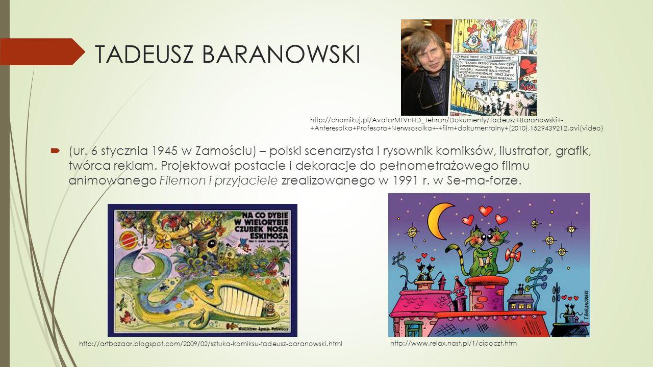 TADEUSZ BARANOWSKI  (ur. 6 stycznia 1945 w Zamościu) – polski scenarzysta i rysownik komiksów, ilustrator, grafik, twórca reklam. Projektował postaci