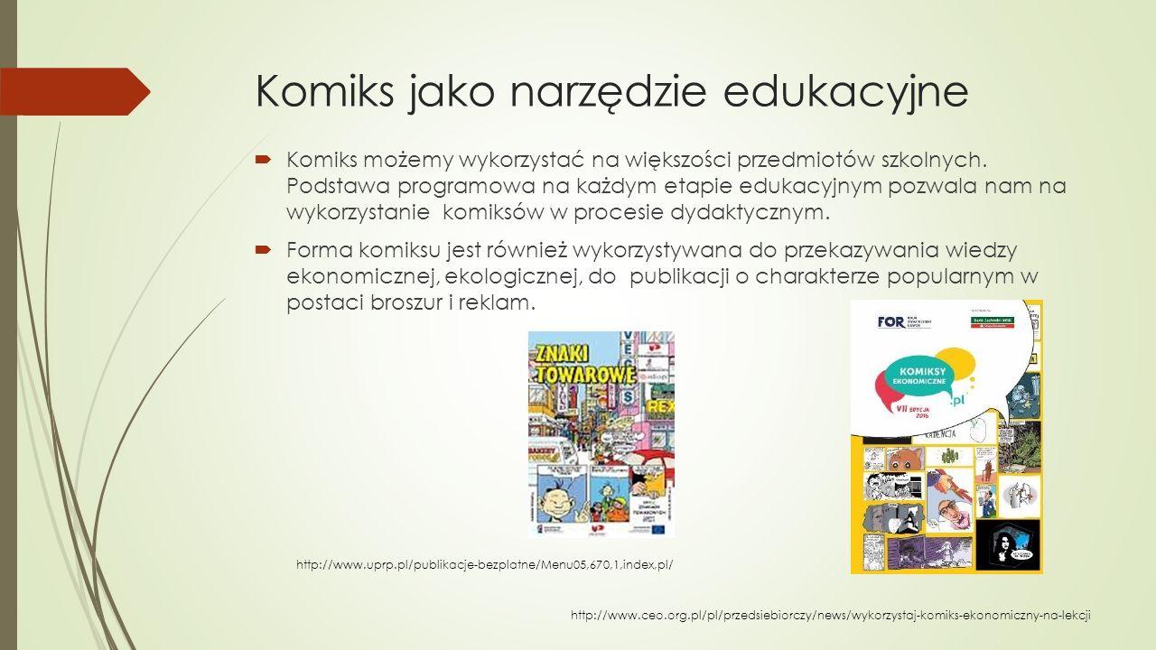 Komiks jako narzędzie edukacyjne  Komiks możemy wykorzystać na większości przedmiotów szkolnych. Podstawa programowa na każdym etapie edukacyjnym poz