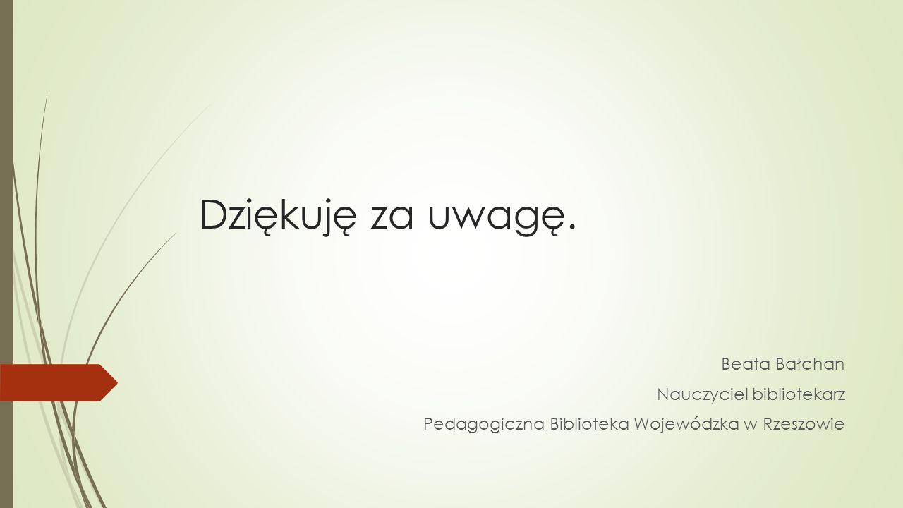 Dziękuję za uwagę. Beata Bałchan Nauczyciel bibliotekarz Pedagogiczna Biblioteka Wojewódzka w Rzeszowie