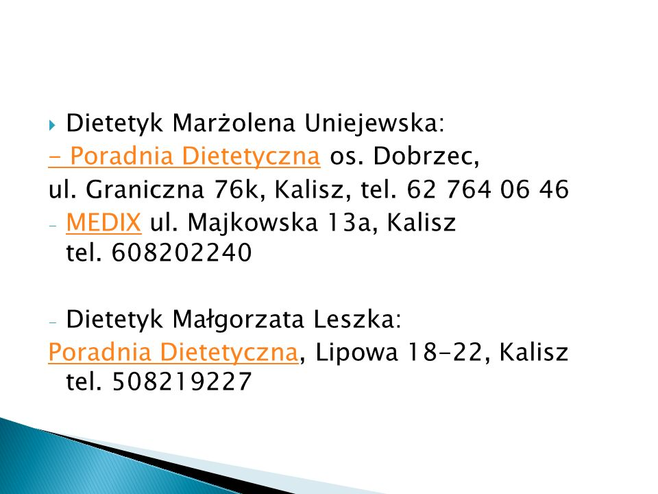  Dietetyk Marżolena Uniejewska: - Poradnia Dietetyczna- Poradnia Dietetyczna os. Dobrzec, ul. Graniczna 76k, Kalisz, tel. 62 764 06 46 - MEDIX ul. Ma