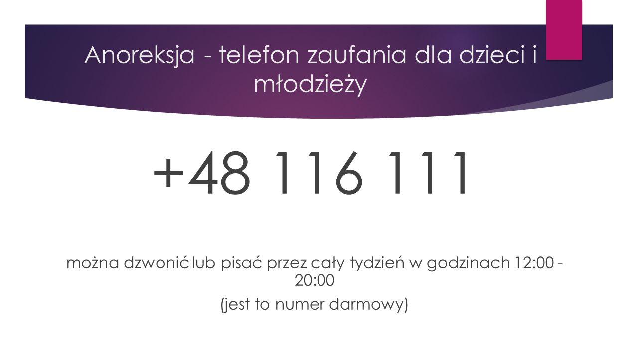 Anoreksja - telefon zaufania dla dzieci i młodzieży +48 116 111 można dzwonić lub pisać przez cały tydzień w godzinach 12:00 - 20:00 (jest to numer darmowy)