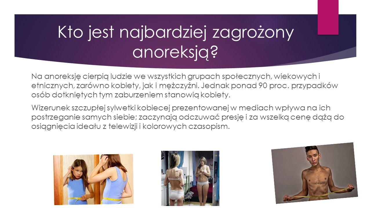 Kto jest najbardziej zagrożony anoreksją? Na anoreksję cierpią ludzie we wszystkich grupach społecznych, wiekowych i etnicznych, zarówno kobiety, jak
