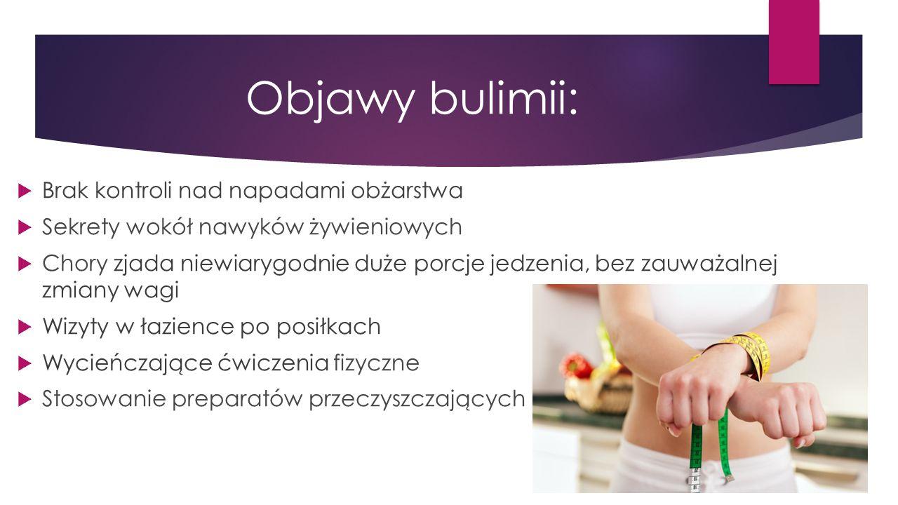 Objawy bulimii:  Brak kontroli nad napadami obżarstwa  Sekrety wokół nawyków żywieniowych  Chory zjada niewiarygodnie duże porcje jedzenia, bez zauważalnej zmiany wagi  Wizyty w łazience po posiłkach  Wycieńczające ćwiczenia fizyczne  Stosowanie preparatów przeczyszczających