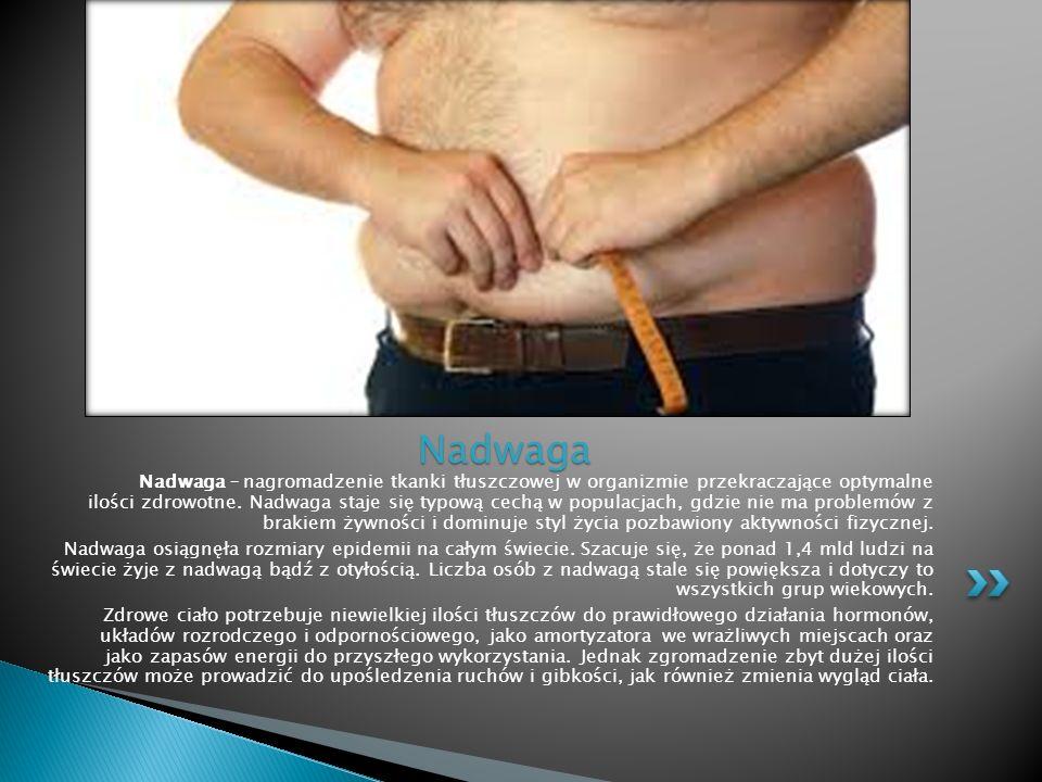 Nadwaga – nagromadzenie tkanki tłuszczowej w organizmie przekraczające optymalne ilości zdrowotne. Nadwaga staje się typową cechą w populacjach, gdzie